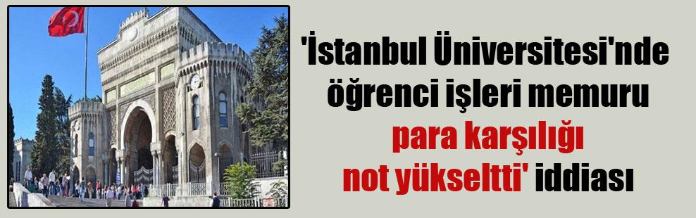 'İstanbul Üniversitesi'nde öğrenci işleri memuru para karşılığı not yükseltti' iddiası