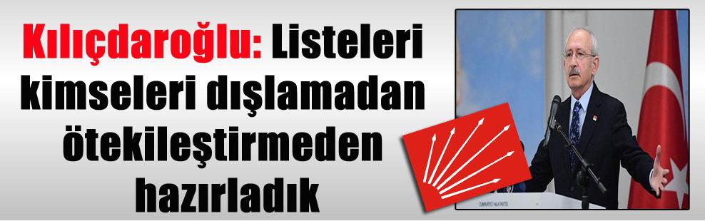 Kılıçdaroğlu: Listeleri kimseleri dışlamadan ötekileştirmeden hazırladık