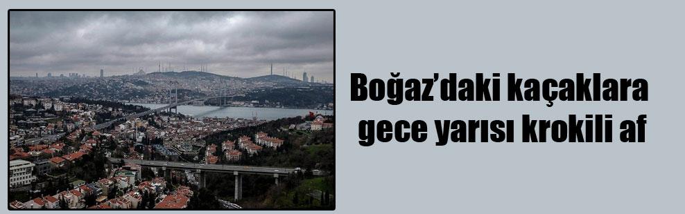 Boğaz'daki kaçaklara gece yarısı krokili af