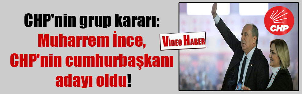 CHP'nin grup kararı: Muharrem İnce, CHP'nin cumhurbaşkanı adayı oldu!