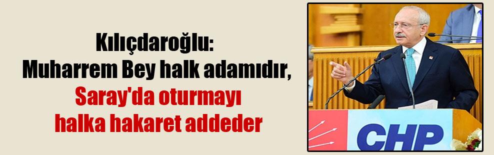 Kılıçdaroğlu: Muharrem Bey halk adamıdır, Saray'da oturmayı halka hakaret addeder