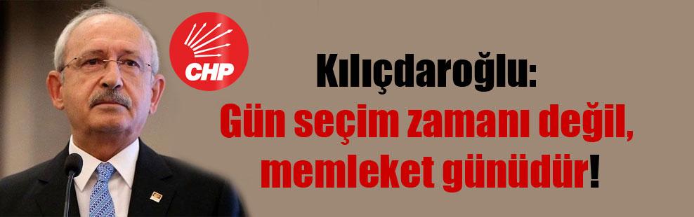 Kılıçdaroğlu: Gün seçim zamanı değil, memleket günüdür!