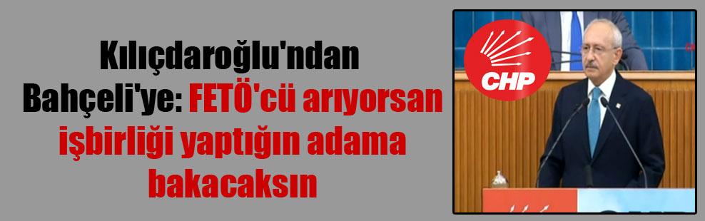 Kılıçdaroğlu'ndan Bahçeli'ye: FETÖ'cü arıyorsan işbirliği yaptığın adama bakacaksın