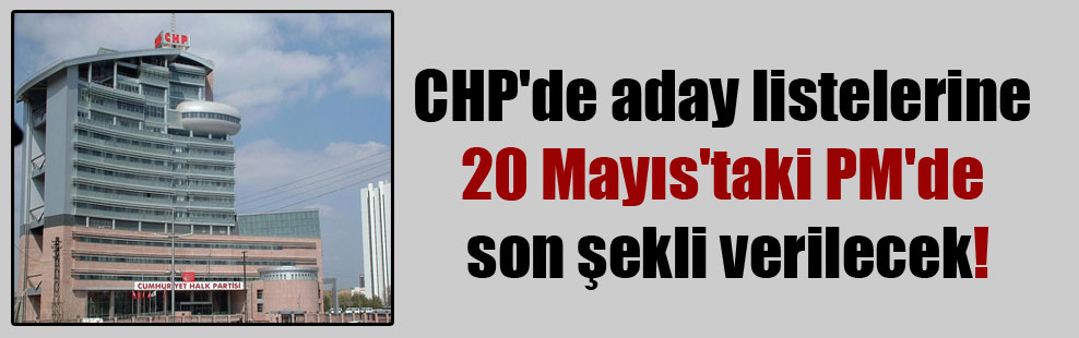 CHP'de aday listelerine 20 Mayıs'taki PM'de son şekli verilecek!
