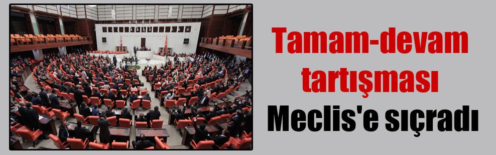 Tamam-devam tartışması Meclis'e sıçradı