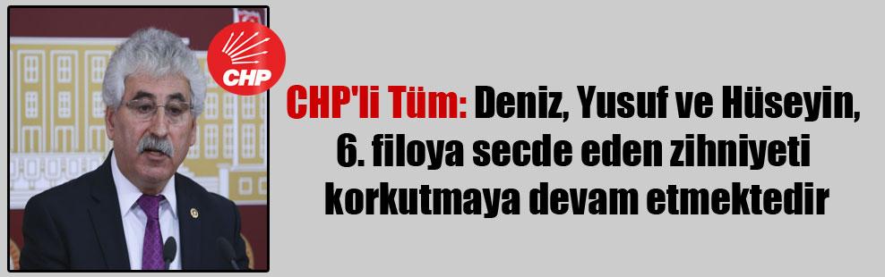 CHP'li Tüm: Deniz, Yusuf ve Hüseyin, 6. filoya secde eden zihniyeti korkutmaya devam etmektedir