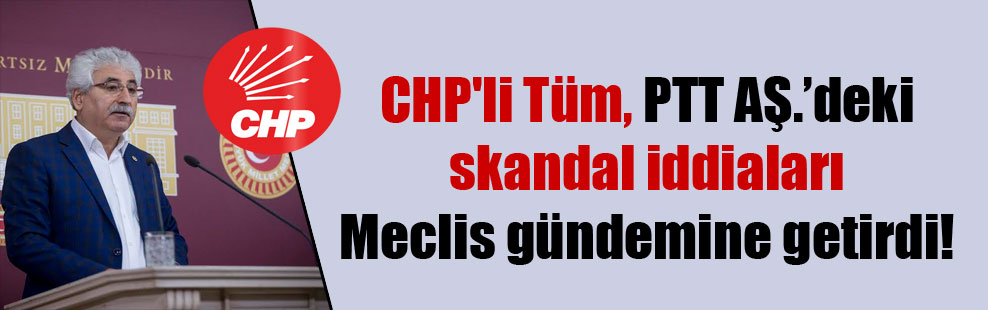 CHP'li Tüm, PTT AŞ.'deki skandal iddiaları Meclis gündemine getirdi!