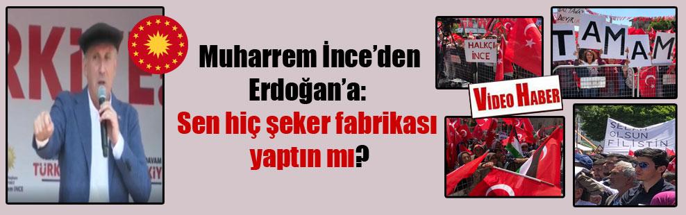Muharrem İnce'den Erdoğan'a:  Sen hiç şeker fabrikası  yaptın mı?