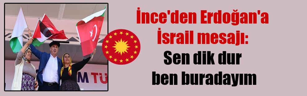 İnce'den Erdoğan'a İsrail mesajı: Sen dik dur ben buradayım