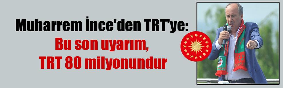 Muharrem İnce'den TRT'ye: Bu son uyarım, TRT 80 milyonundur
