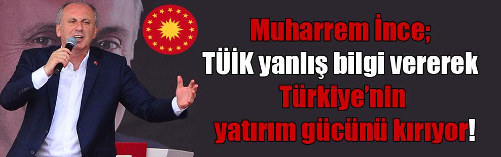 Muharrem İnce; TÜİK yanlış bilgi vererek Türkiye'nin yatırım gücünü kırıyor!