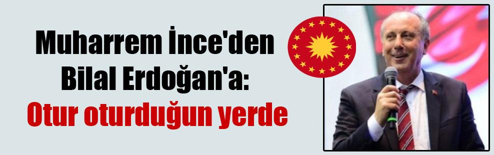 Muharrem İnce'den Bilal Erdoğan'a: Otur oturduğun yerde