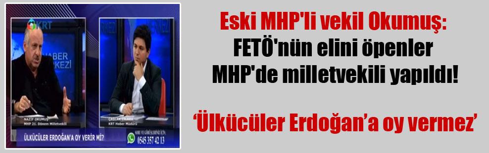 Eski MHP'li vekil Okumuş: FETÖ'nün elini öpenler MHP'de milletvekili yapıldı!
