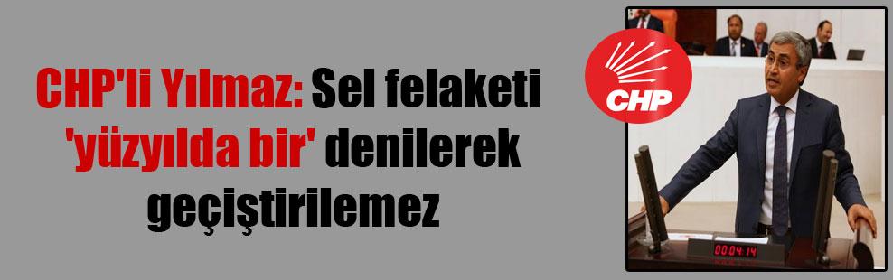 CHP'li Yılmaz: Sel felaketi 'yüzyılda bir' denilerek geçiştirilemez