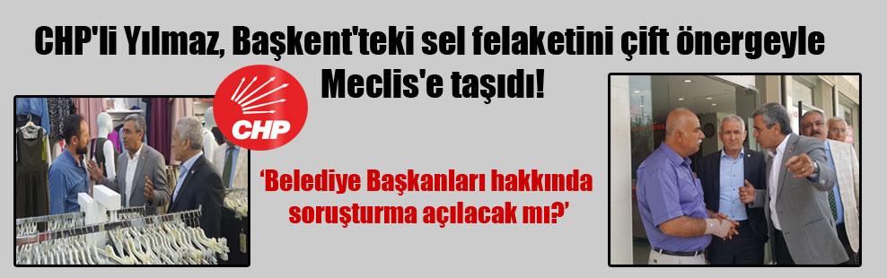 CHP'li Yılmaz, Başkent'teki sel felaketini çift önergeyle Meclis'e taşıdı!