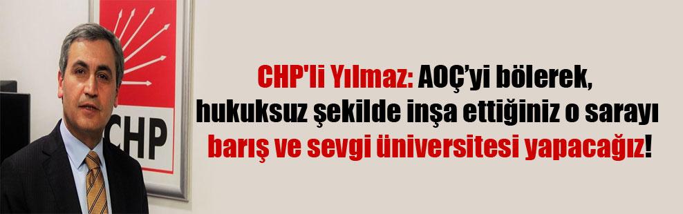 CHP'li Yılmaz: AOÇ'yi bölerek, hukuksuz şekilde inşa ettiğiniz, o sarayı barış ve sevgi üniversitesi yapacağız!