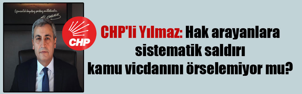 CHP'li Yılmaz: Hak arayanlara sistematik saldırı kamu vicdanını örselemiyor mu?