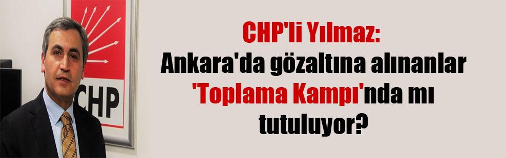 CHP'li Yılmaz: Ankara'da gözaltına alınanlar 'Toplama Kampı'nda mı tutuluyor?