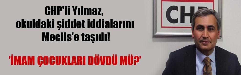 CHP'li Yılmaz, okuldaki şiddet iddialarını Meclis'e taşıdı!