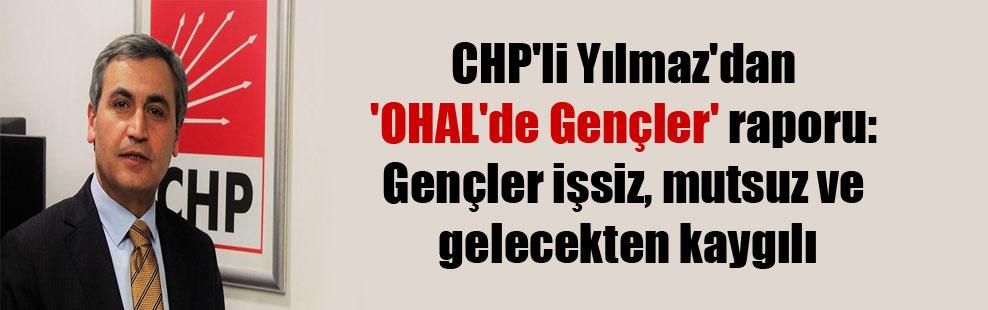 CHP'li Yılmaz'dan 'OHAL'de Gençler' raporu: Gençler işsiz, mutsuz ve gelecekten kaygılı