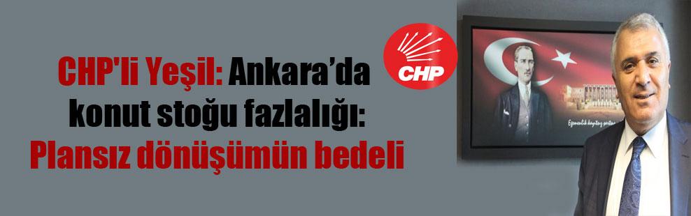 CHP'li Yeşil: Ankara'da konut stoğu fazlalığı: Plansız dönüşümün bedeli