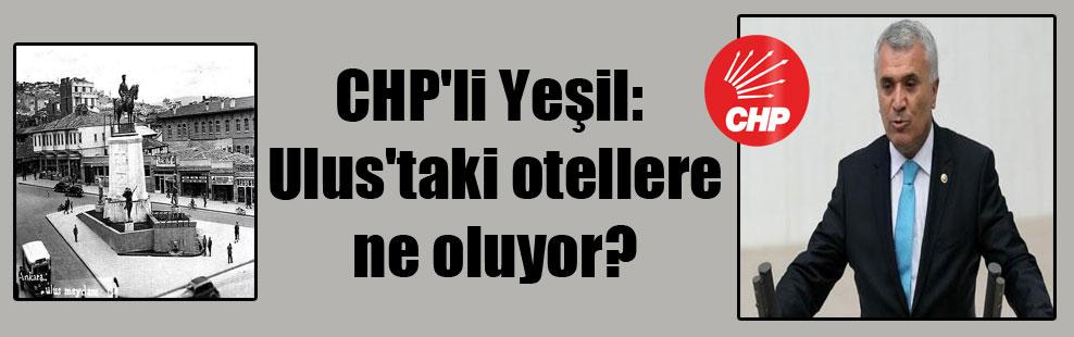 CHP'li Yeşil: Ulus'taki otellere ne oluyor?