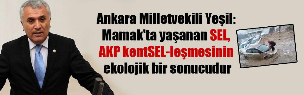 Ankara Milletvekili Yeşil: Mamak'ta yaşanan SEL, AKP kentSEL-leşmesinin ekolojik bir sonucudur