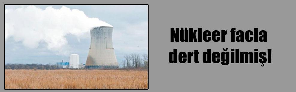Nükleer facia dert değilmiş!
