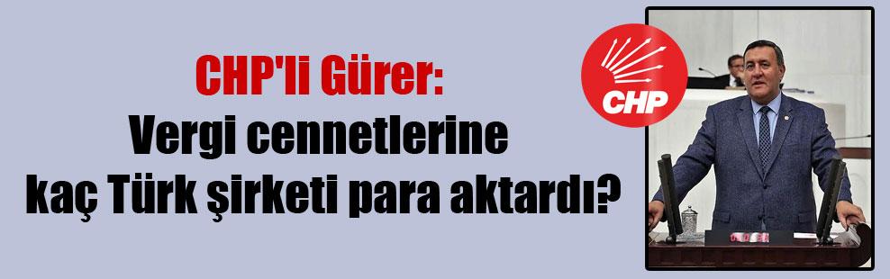 CHP'li Gürer: Vergi cennetlerine kaç Türk şirketi para aktardı?