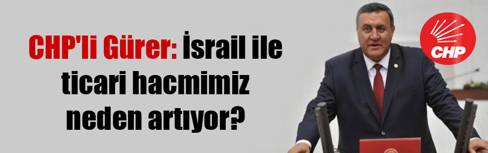 CHP'li Gürer: İsrail ile ticari hacmimiz neden artıyor?
