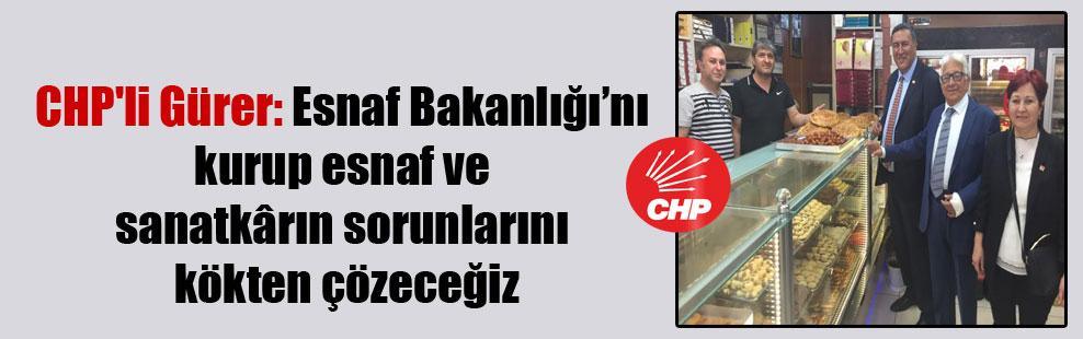 CHP'li Gürer: Esnaf Bakanlığı'nı kurup esnaf ve sanatkârın sorunlarını kökten çözeceğiz
