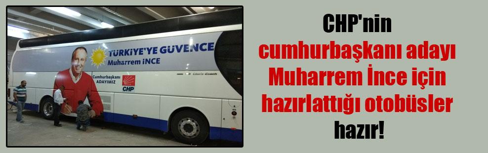CHP'nin cumhurbaşkanı adayı Muharrem İnce için hazırlattığı otobüsler hazır!