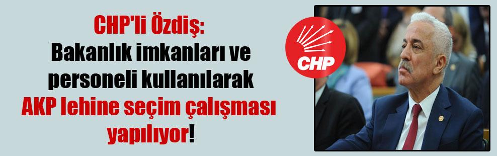 CHP'li Özdiş: Bakanlık imkanları ve personeli kullanılarak AKP lehine seçim çalışması yapılıyor!