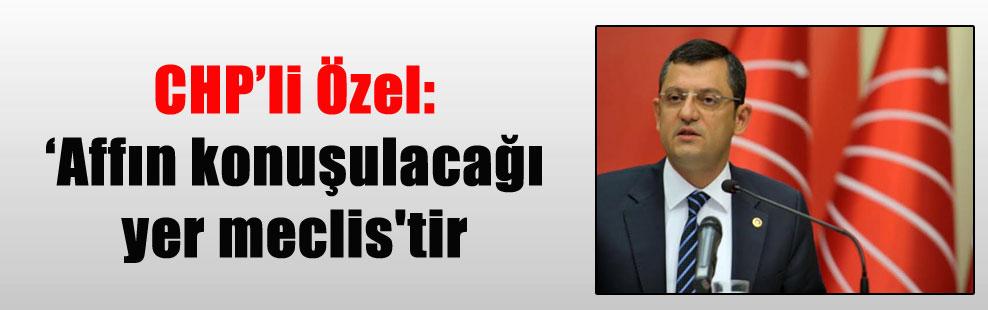 CHP'li Özel: 'Affın konuşulacağı yer meclis'tir