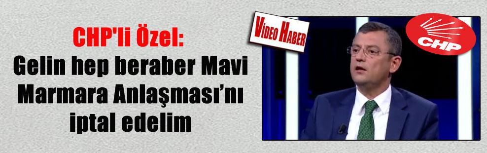 CHP'li Özel: Gelin hep beraber Mavi Marmara Anlaşması'nı iptal edelim