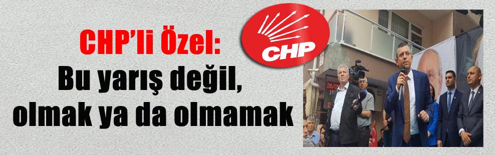 CHP'li Özel: Bu yarış değil, olmak ya da olmamak
