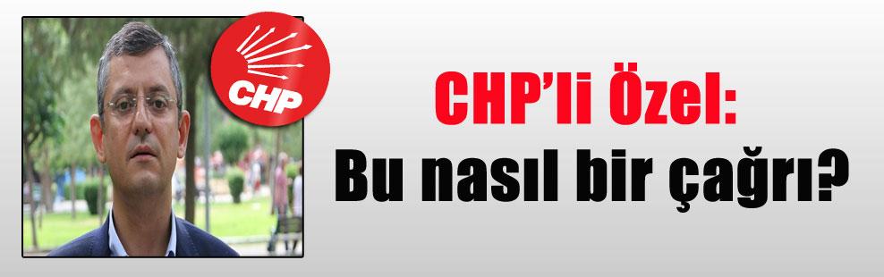 CHP'li Özel: Bu nasıl bir çağrı?