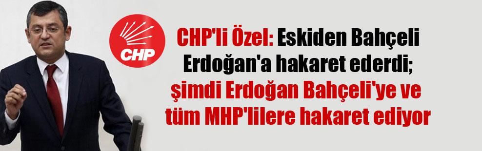CHP'li Özel: Eskiden Bahçeli Erdoğan'a hakaret ederdi; şimdi Erdoğan Bahçeli'ye ve tüm MHP'lilere hakaret ediyor