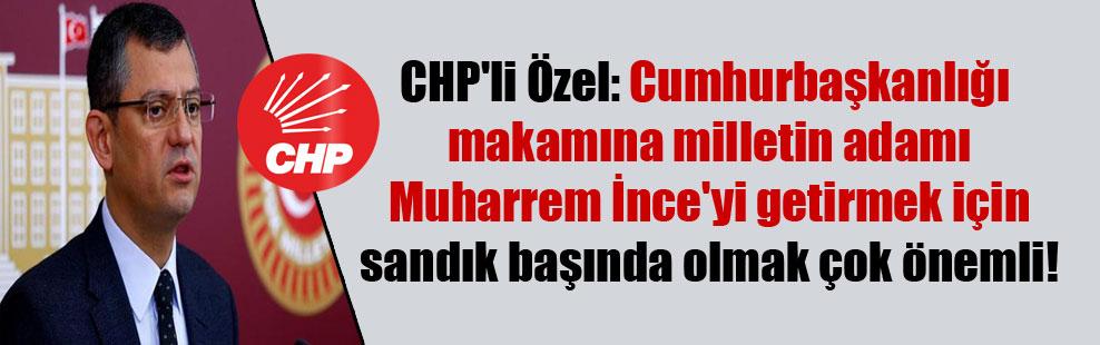 CHP'li Özel: Cumhurbaşkanlığı makamına milletin adamı Muharrem İnce'yi getirmek için sandık başında olmak çok önemli!