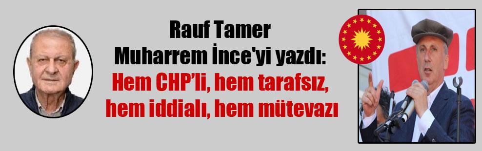 Rauf Tamer Muharrem İnce'yi yazdı: Hem CHP'li, hem tarafsız, hem iddialı, hem mütevazı