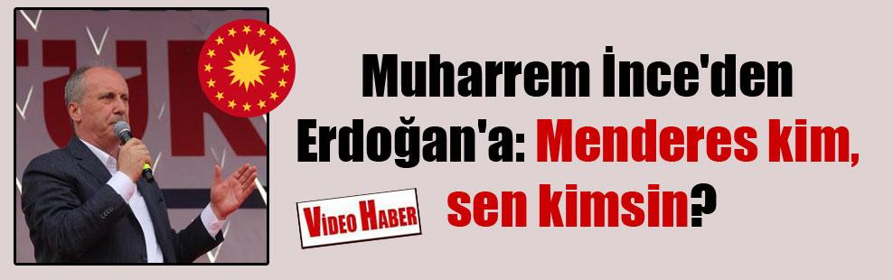 Muharrem İnce'den Erdoğan'a: Menderes kim, sen kimsin?