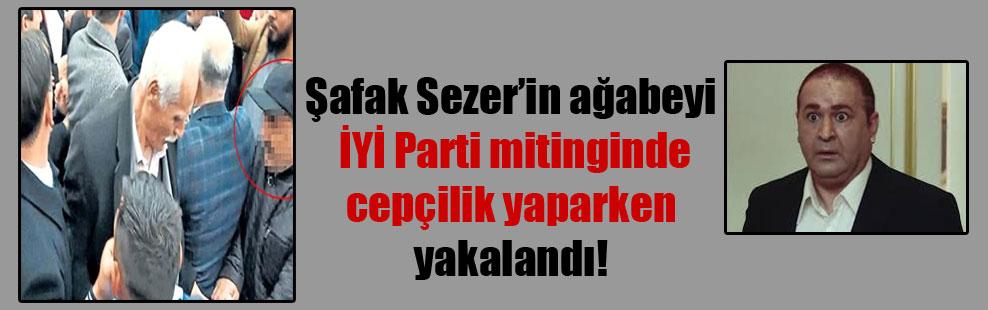 Şafak Sezer'in ağabeyi İYİ Parti mitinginde cepçilik yaparken yakalandı!