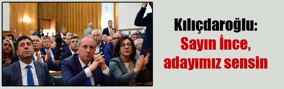 Kılıçdaroğlu: Sayın İnce, adayımız sensin