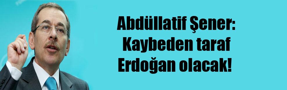 Abdüllatif Şener: Kaybeden taraf Erdoğan olacak!