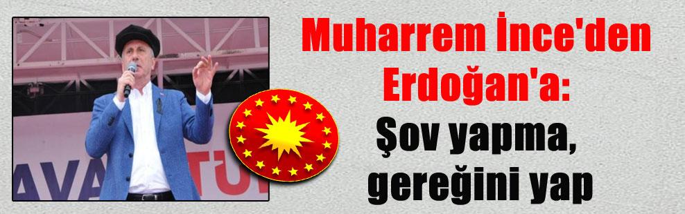 Muharrem İnce'den Erdoğan'a: Şov yapma, gereğini yap