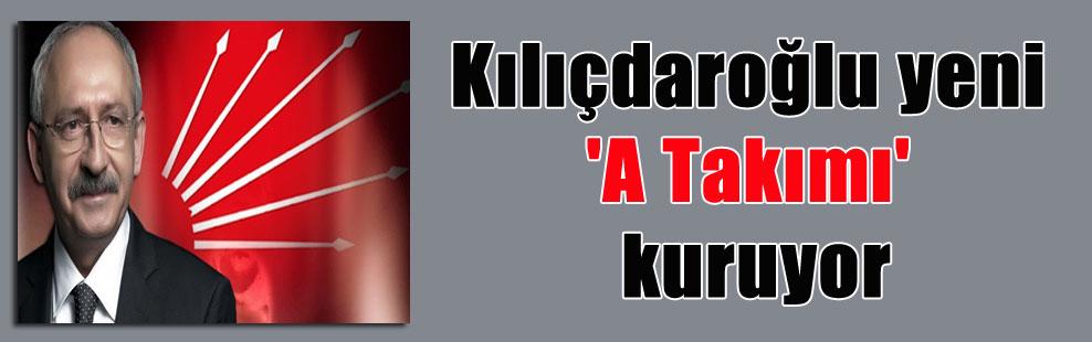 Kılıçdaroğlu yeni 'A Takımı' kuruyor