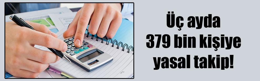 Üç ayda 379 bin kişiye yasal takip!