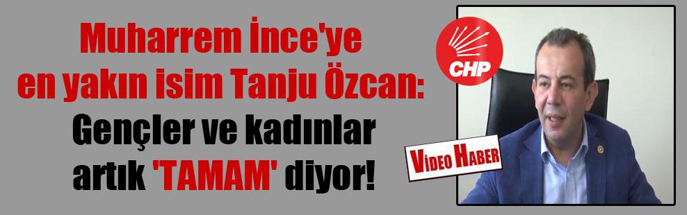 Muharrem İnce'ye en yakın isim Tanju Özcan: Gençler ve kadınlar artık 'TAMAM' diyor!