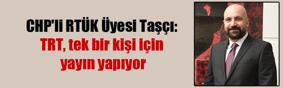 CHP'li RTÜK Üyesi Taşçı: TRT, tek bir kişi için yayın yapıyor