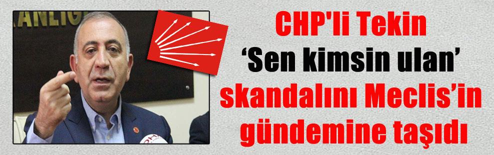 CHP'li Tekin 'Sen kimsin ulan' skandalını Meclis'in gündemine taşıdı